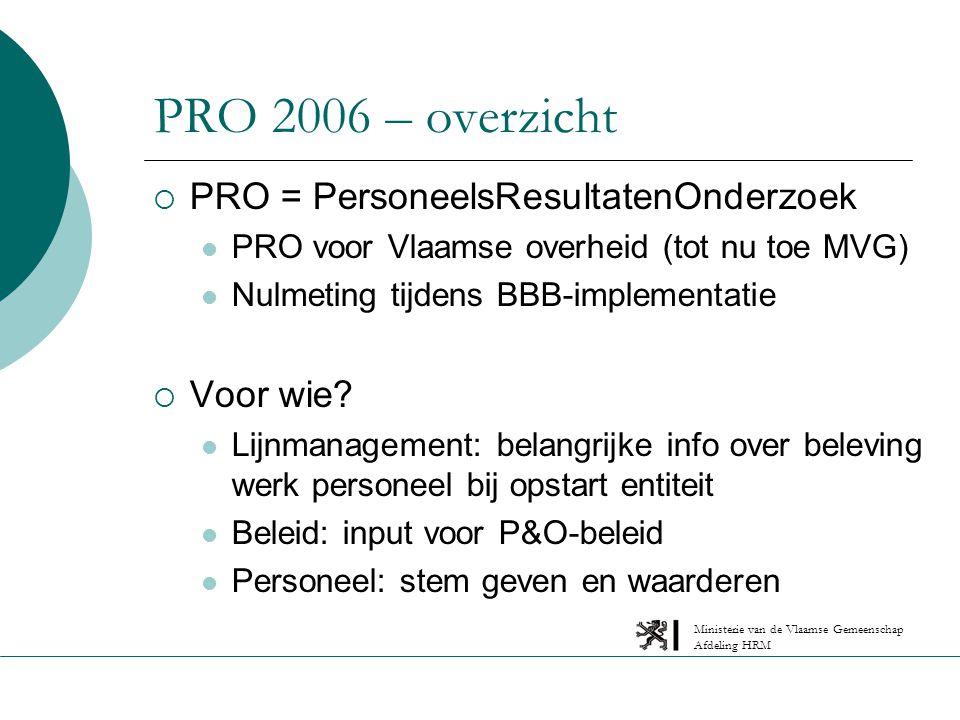 Ministerie van de Vlaamse Gemeenschap Afdeling HRM PRO 2006 – overzicht  PRO = PersoneelsResultatenOnderzoek PRO voor Vlaamse overheid (tot nu toe MVG) Nulmeting tijdens BBB-implementatie  Voor wie.