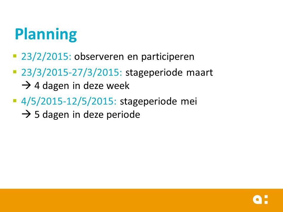  23/2/2015: observeren en participeren  23/3/2015-27/3/2015: stageperiode maart  4 dagen in deze week  4/5/2015-12/5/2015: stageperiode mei  5 dagen in deze periode Planning