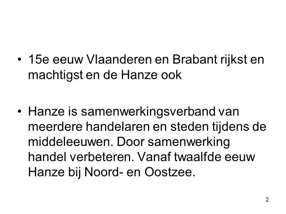 15e eeuw Vlaanderen en Brabant rijkst en machtigst en de Hanze ook Hanze is samenwerkingsverband van meerdere handelaren en steden tijdens de middeleeuwen.