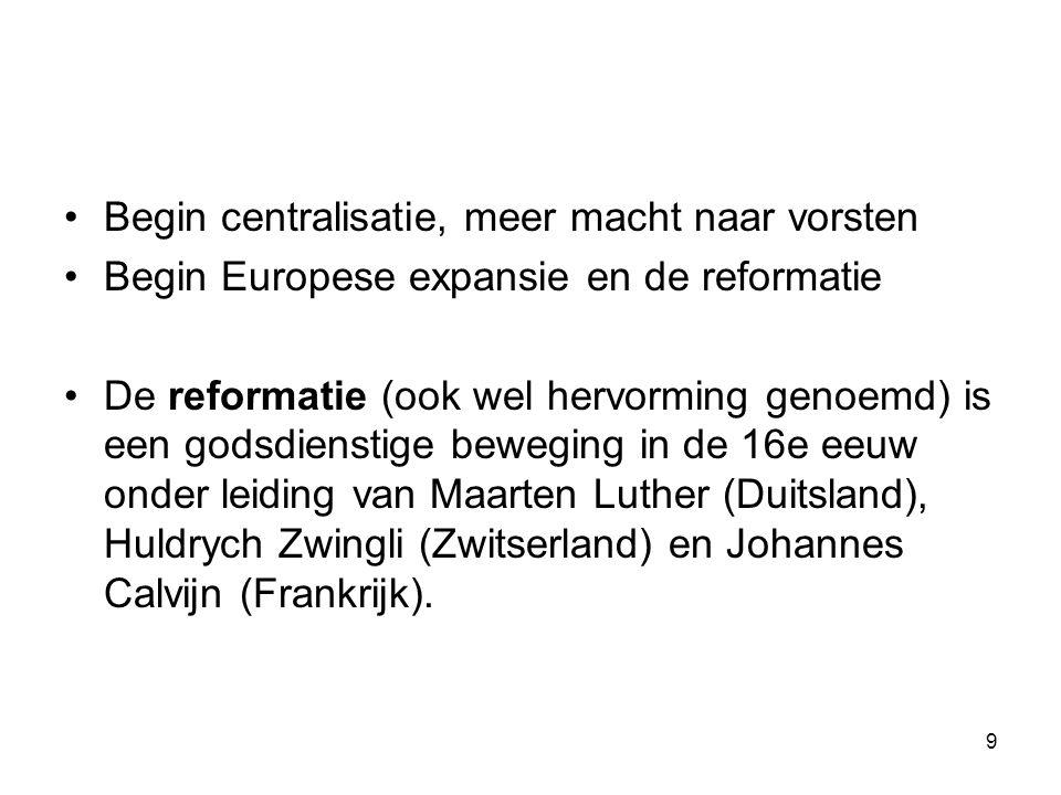 Begin centralisatie, meer macht naar vorsten Begin Europese expansie en de reformatie De reformatie (ook wel hervorming genoemd) is een godsdienstige beweging in de 16e eeuw onder leiding van Maarten Luther (Duitsland), Huldrych Zwingli (Zwitserland) en Johannes Calvijn (Frankrijk).