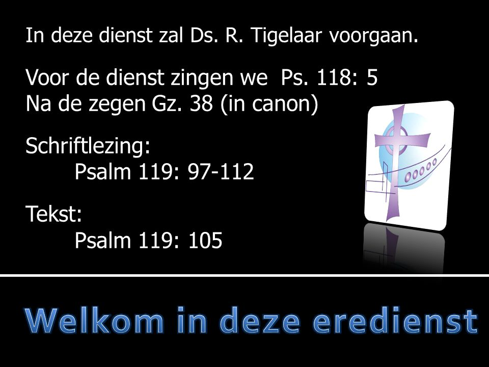 In deze dienst zal Ds. R. Tigelaar voorgaan. Voor de dienst zingen we Ps. 118: 5 Na de zegen Gz. 38 (in canon) Schriftlezing: Psalm 119: 97-112 Tekst:
