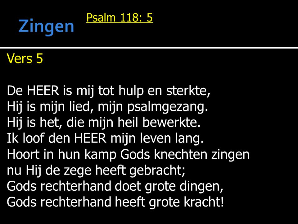Psalm 118: 5 Vers 5 De HEER is mij tot hulp en sterkte, Hij is mijn lied, mijn psalmgezang. Hij is het, die mijn heil bewerkte. Ik loof den HEER mijn
