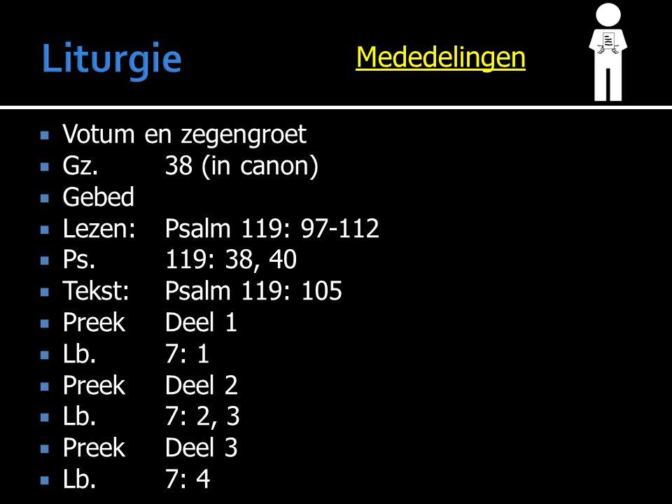Mededelingen  Votum en zegengroet  Gz.38 (in canon)  Gebed  Lezen:Psalm 119: 97-112  Ps.119: 38, 40  Tekst:Psalm 119: 105  PreekDeel 1  Lb.7: 1  PreekDeel 2  Lb.7: 2, 3  PreekDeel 3  Lb.7: 4