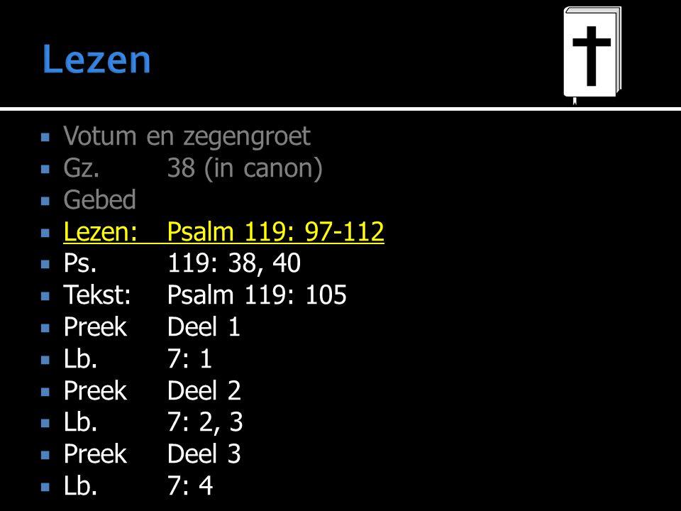  Votum en zegengroet  Gz.38 (in canon)  Gebed  Lezen:Psalm 119: 97-112  Ps.119: 38, 40  Tekst:Psalm 119: 105  PreekDeel 1  Lb.7: 1  PreekDeel