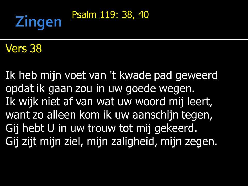 Psalm 119: 38, 40 Vers 38 Ik heb mijn voet van 't kwade pad geweerd opdat ik gaan zou in uw goede wegen. Ik wijk niet af van wat uw woord mij leert, w