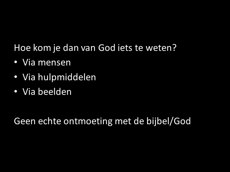 Hoe kom je dan van God iets te weten? Via mensen Via hulpmiddelen Via beelden Geen echte ontmoeting met de bijbel/God