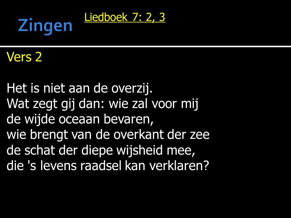 Liedboek 7: 2, 3 Vers 2 Het is niet aan de overzij. Wat zegt gij dan: wie zal voor mij de wijde oceaan bevaren, wie brengt van de overkant der zee de