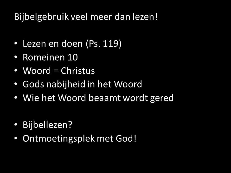 Bijbelgebruik veel meer dan lezen! Lezen en doen (Ps. 119) Romeinen 10 Woord = Christus Gods nabijheid in het Woord Wie het Woord beaamt wordt gered B