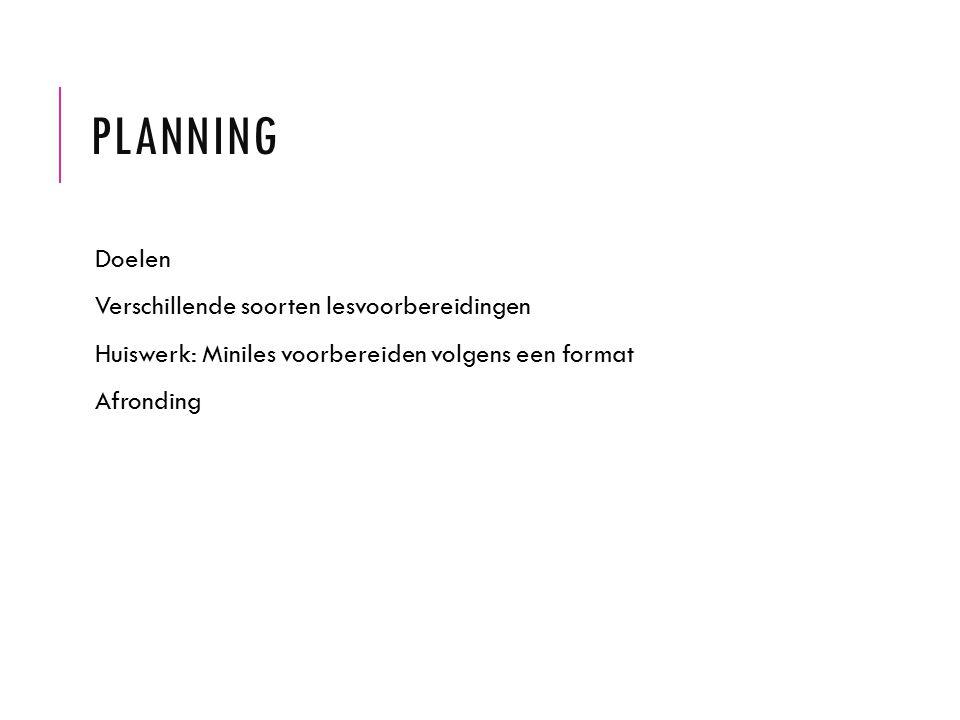PLANNING Doelen Verschillende soorten lesvoorbereidingen Huiswerk: Miniles voorbereiden volgens een format Afronding