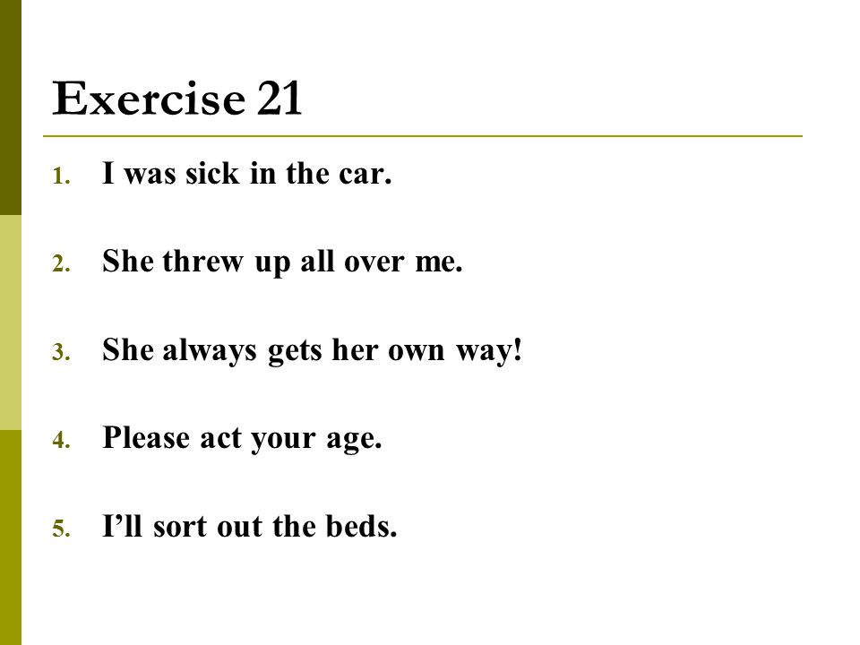 Exercise 21 1. I was sick in the car. 2. She threw up all over me. 3. She always gets her own way! 4. Please act your age. 5. I'll sort out the beds.