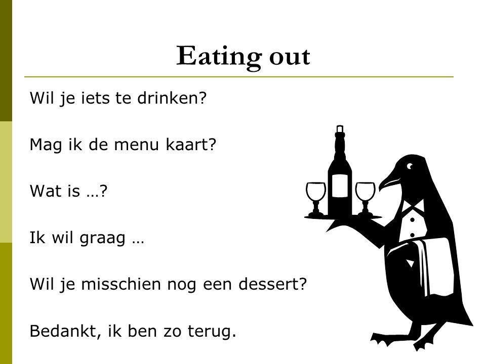 Eating out Wil je iets te drinken? Mag ik de menu kaart? Wat is …? Ik wil graag … Wil je misschien nog een dessert? Bedankt, ik ben zo terug.