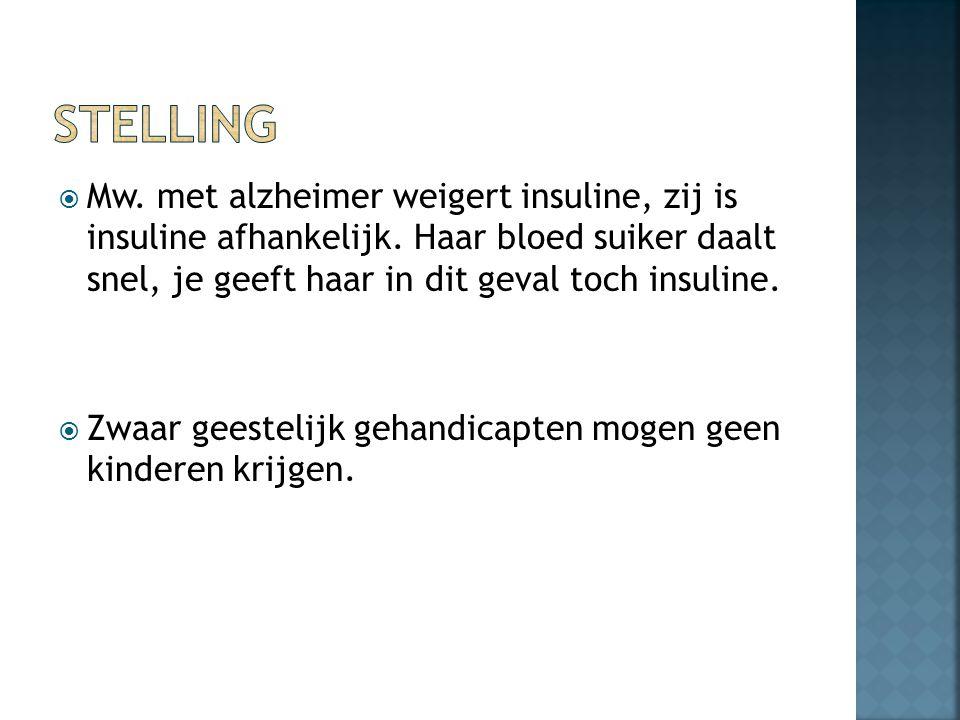  Mw. met alzheimer weigert insuline, zij is insuline afhankelijk. Haar bloed suiker daalt snel, je geeft haar in dit geval toch insuline.  Zwaar gee
