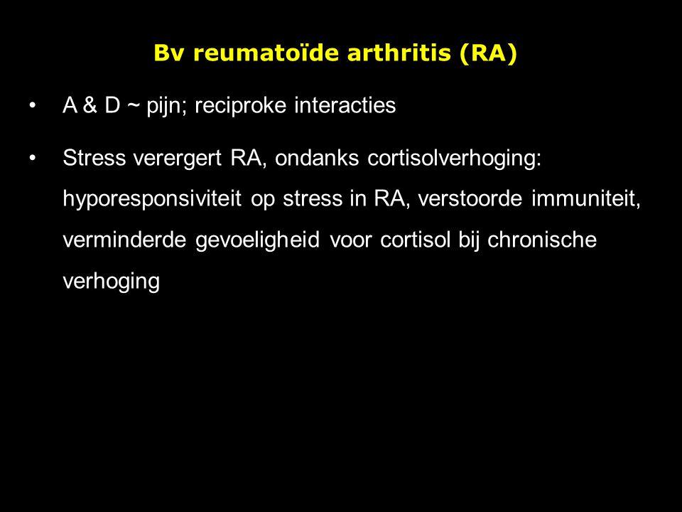 Bv reumatoïde arthritis (RA) A & D ~ pijn; reciproke interacties Stress verergert RA, ondanks cortisolverhoging: hyporesponsiviteit op stress in RA, v
