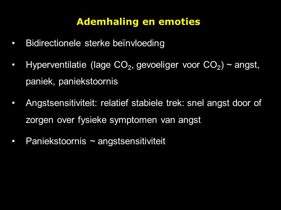 Ademhaling en emoties Bidirectionele sterke beïnvloeding Hyperventilatie (lage CO 2, gevoeliger voor CO 2 ) ~ angst, paniek, paniekstoornis Angstsensi