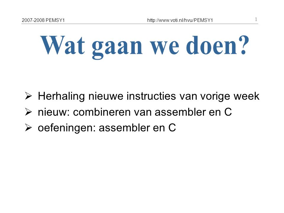 2007-2008 PEMSY1http://www.voti.nl/hvu/PEMSY1 1  Herhaling nieuwe instructies van vorige week  nieuw: combineren van assembler en C  oefeningen: as