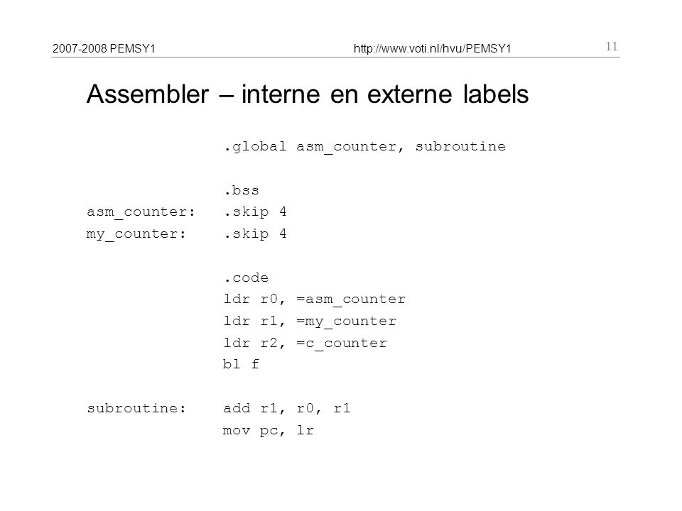 2007-2008 PEMSY1http://www.voti.nl/hvu/PEMSY1 11 Assembler – interne en externe labels.global asm_counter, subroutine.bss asm_counter:.skip 4 my_counter:.skip 4.code ldr r0, =asm_counter ldr r1, =my_counter ldr r2, =c_counter bl f subroutine:add r1, r0, r1 mov pc, lr