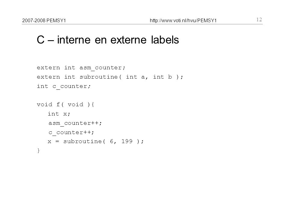 2007-2008 PEMSY1http://www.voti.nl/hvu/PEMSY1 12 C – interne en externe labels extern int asm_counter; extern int subroutine( int a, int b ); int c_counter; void f( void ){ int x; asm_counter++; c_counter++; x = subroutine( 6, 199 ); }