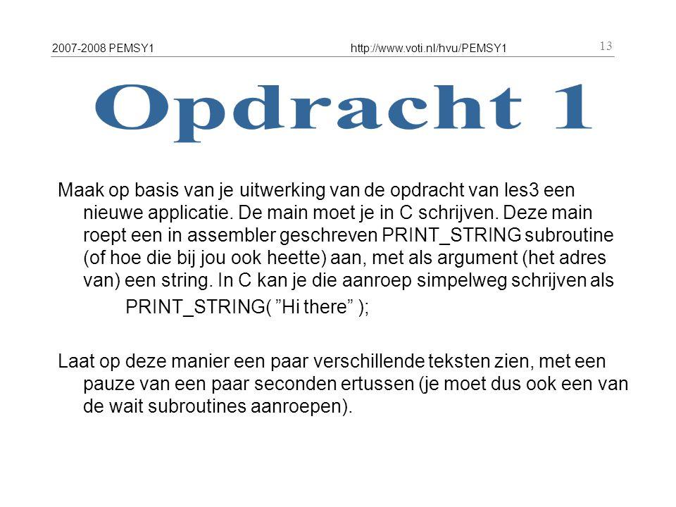 2007-2008 PEMSY1http://www.voti.nl/hvu/PEMSY1 13 Maak op basis van je uitwerking van de opdracht van les3 een nieuwe applicatie. De main moet je in C