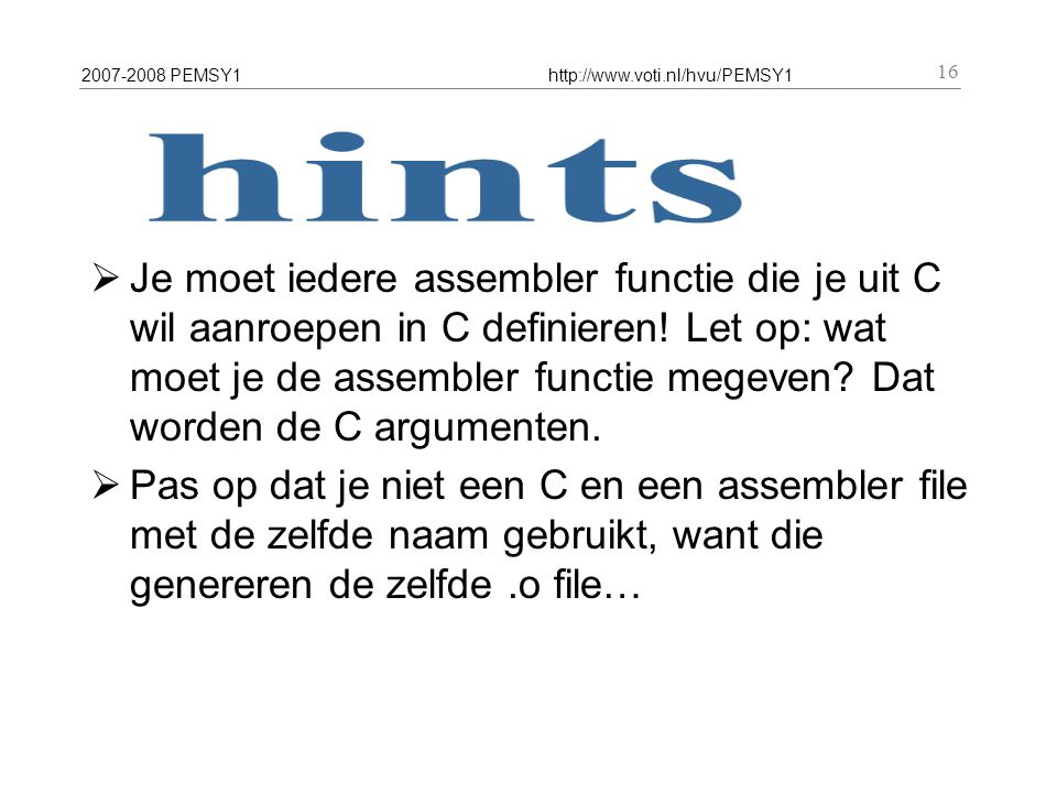 2007-2008 PEMSY1http://www.voti.nl/hvu/PEMSY1 16  Je moet iedere assembler functie die je uit C wil aanroepen in C definieren! Let op: wat moet je de