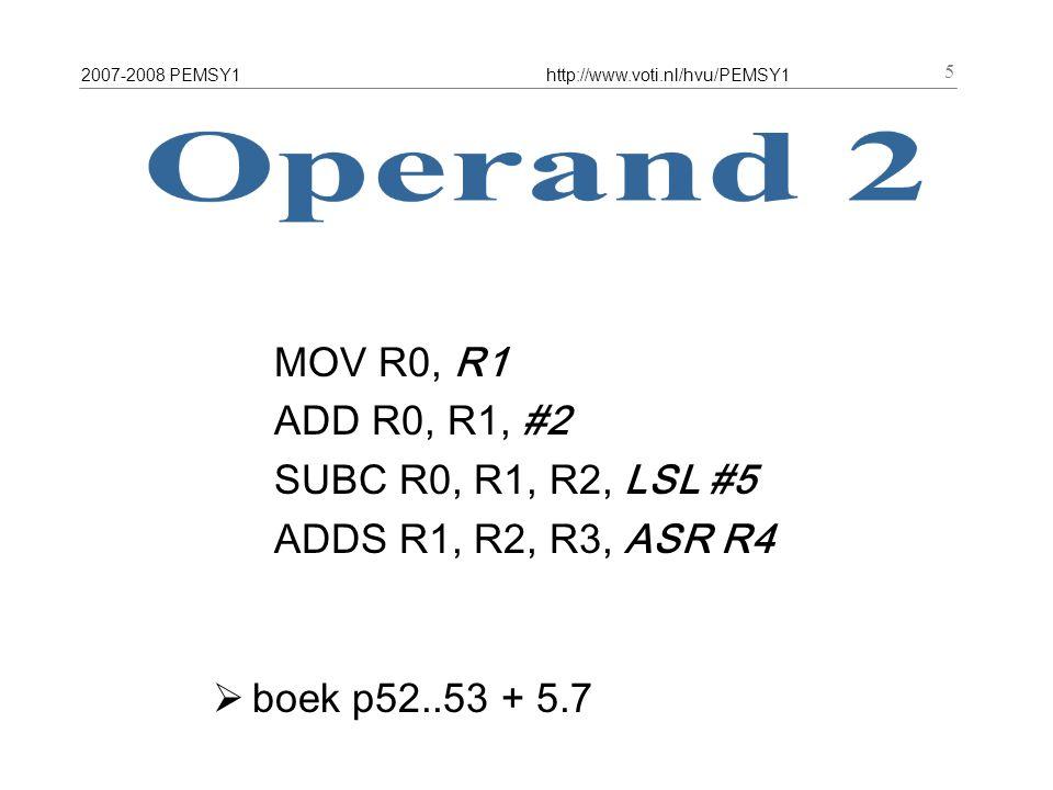 2007-2008 PEMSY1http://www.voti.nl/hvu/PEMSY1 5 MOV R0, R1 ADD R0, R1, #2 SUBC R0, R1, R2, LSL #5 ADDS R1, R2, R3, ASR R4  boek p52..53 + 5.7