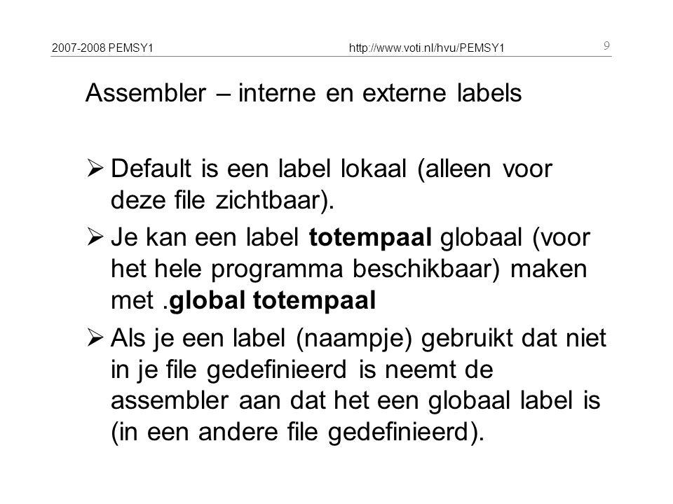 2007-2008 PEMSY1http://www.voti.nl/hvu/PEMSY1 9 Assembler – interne en externe labels  Default is een label lokaal (alleen voor deze file zichtbaar).