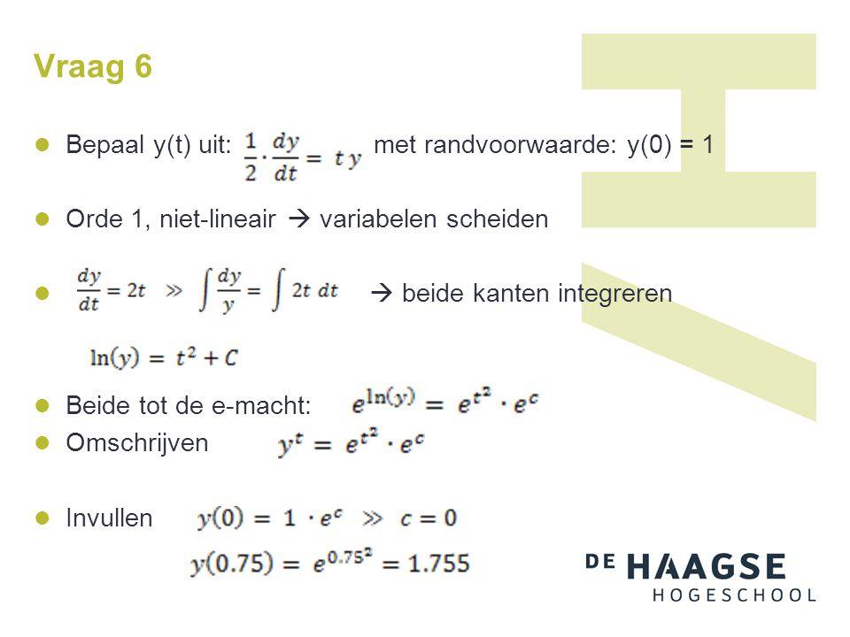 Vraag 6 Bepaal y(t) uit: met randvoorwaarde: y(0) = 1 Orde 1, niet-lineair  variabelen scheiden  beide kanten integreren Beide tot de e-macht: Omsch