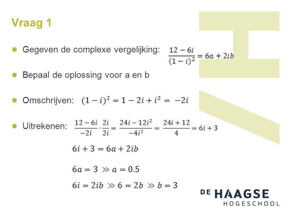 Gegeven de complexe vergelijking: Bepaal de oplossing voor a en b Omschrijven: Uitrekenen: Vraag 1
