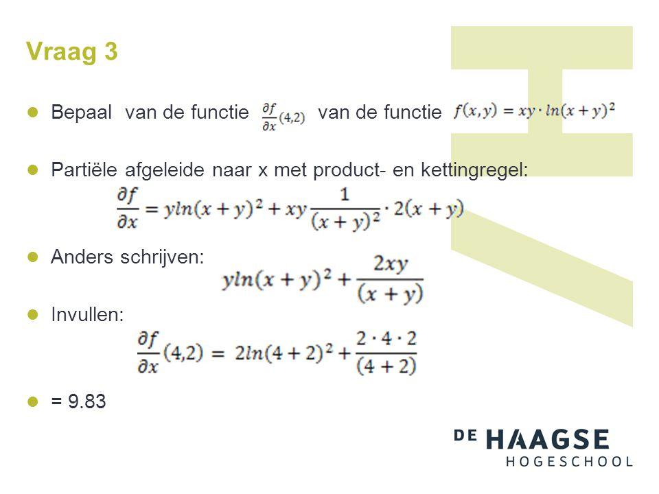 Vraag 3 Bepaal van de functie van de functie Partiële afgeleide naar x met product- en kettingregel: Anders schrijven: Invullen: = 9.83