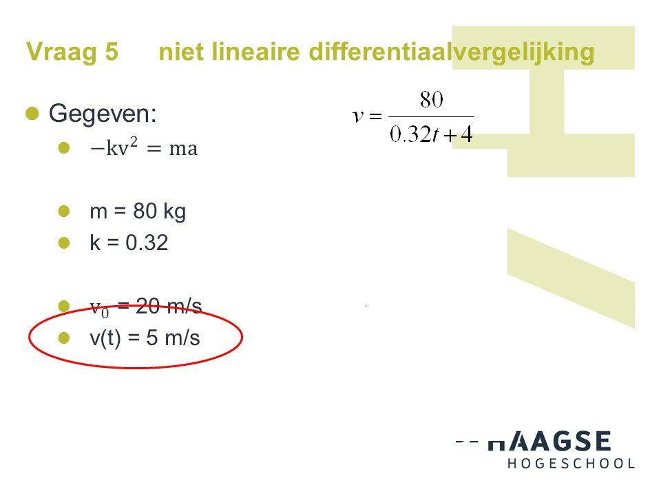 Vraag 6 Bepaal y(t) uit: met randvoorwaarde: y(0) = 1 Orde 1, niet-lineair  variabelen scheiden  beide kanten integreren Beide tot de e-macht: Omschrijven Invullen