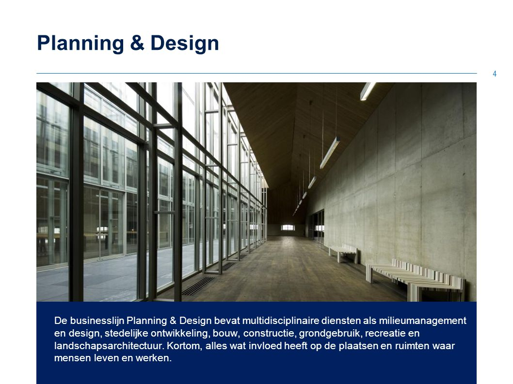 4 Planning & Design De businesslijn Planning & Design bevat multidisciplinaire diensten als milieumanagement en design, stedelijke ontwikkeling, bouw, constructie, grondgebruik, recreatie en landschapsarchitectuur.