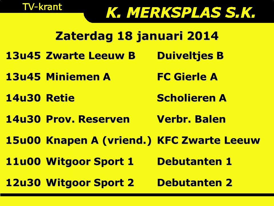 Zaterdag 18 januari 2014 13u45 Zwarte Leeuw B Duiveltjes B 13u45 Miniemen A FC Gierle A 14u30Retie Scholieren A 14u30 Prov. Reserven Verbr. Balen 15u0