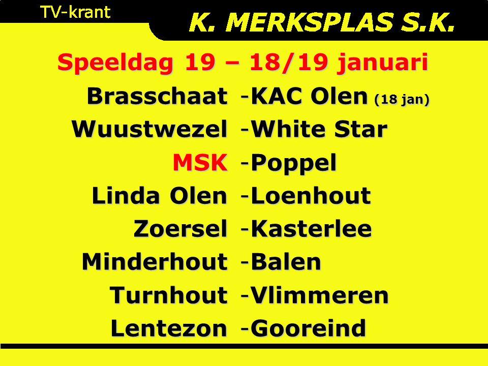 Speeldag 19 – 18/19 januari BrasschaatWuustwezelMSK Linda Olen ZoerselMinderhoutTurnhoutLentezon -KAC Olen (18 jan) -White Star -Poppel -Loenhout -Kasterlee -Balen -Vlimmeren -Gooreind