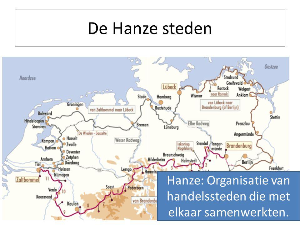 De Hanze steden Hanze: Organisatie van handelssteden die met elkaar samenwerkten.