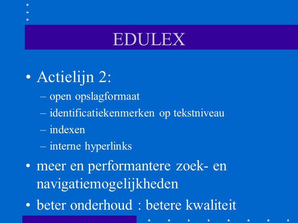 EDULEX Actielijn 2: –open opslagformaat –identificatiekenmerken op tekstniveau –indexen –interne hyperlinks meer en performantere zoek- en navigatiemogelijkheden beter onderhoud : betere kwaliteit