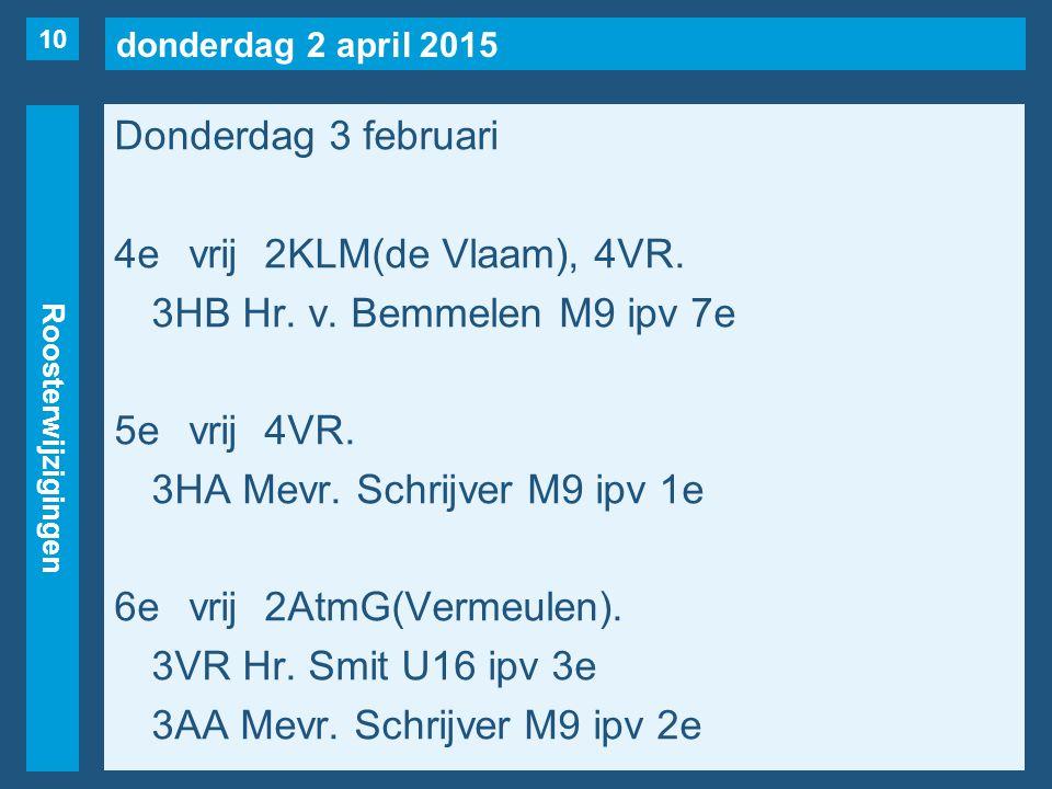 donderdag 2 april 2015 Roosterwijzigingen Donderdag 3 februari 4evrij2KLM(de Vlaam), 4VR. 3HB Hr. v. Bemmelen M9 ipv 7e 5evrij4VR. 3HA Mevr. Schrijver