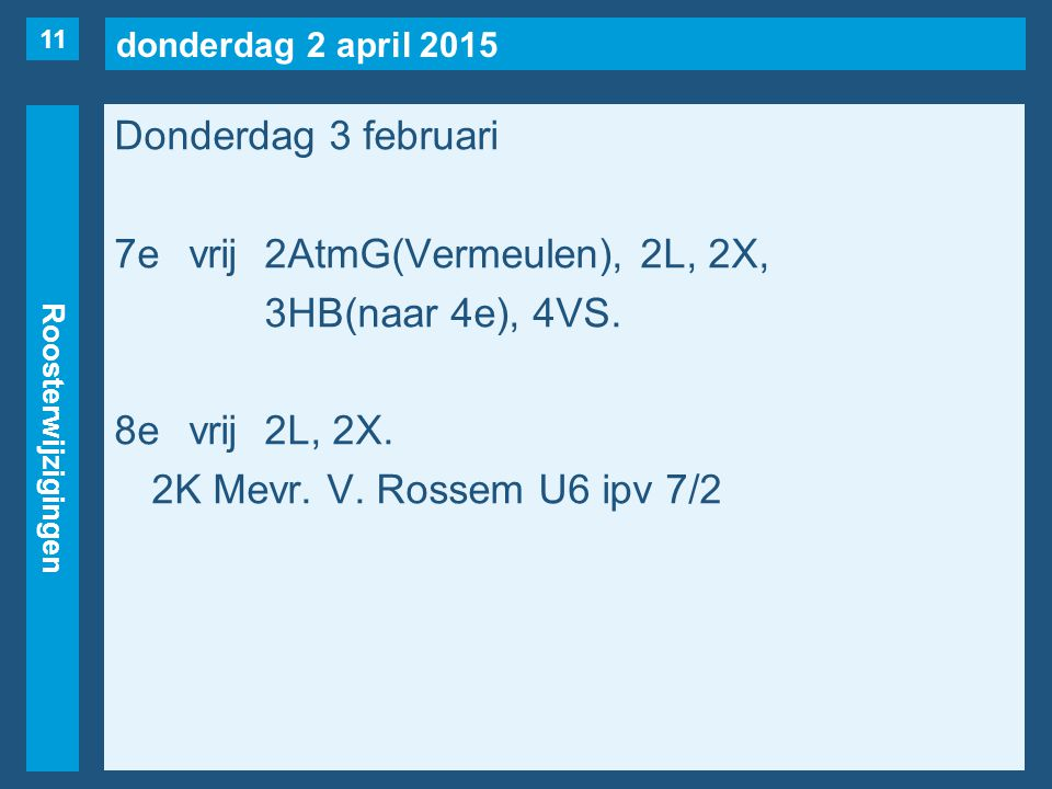 donderdag 2 april 2015 Roosterwijzigingen Donderdag 3 februari 7evrij2AtmG(Vermeulen), 2L, 2X, 3HB(naar 4e), 4VS. 8evrij2L, 2X. 2K Mevr. V. Rossem U6