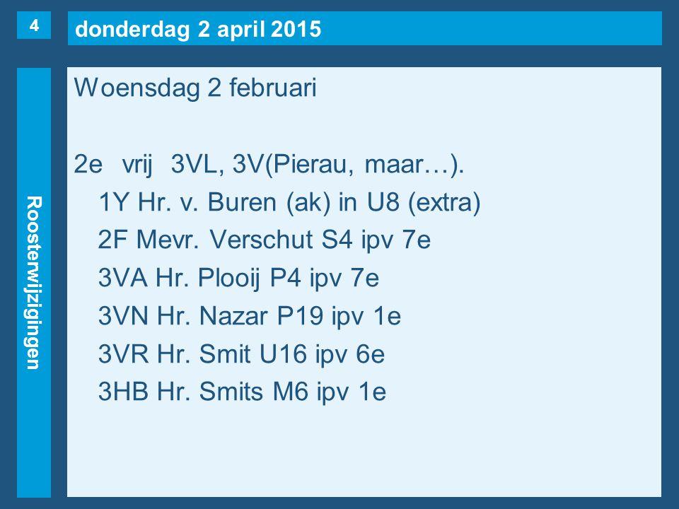 donderdag 2 april 2015 Roosterwijzigingen Woensdag 2 februari 2evrij3VL, 3V(Pierau, maar…). 1Y Hr. v. Buren (ak) in U8 (extra) 2F Mevr. Verschut S4 ip