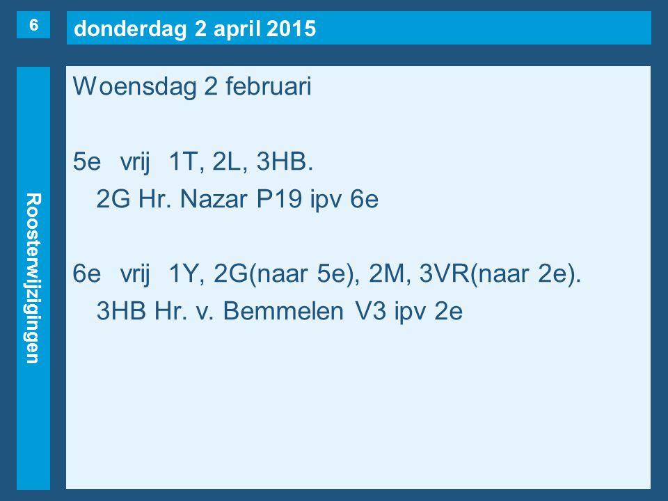 donderdag 2 april 2015 Roosterwijzigingen Woensdag 2 februari 5evrij1T, 2L, 3HB. 2G Hr. Nazar P19 ipv 6e 6evrij1Y, 2G(naar 5e), 2M, 3VR(naar 2e). 3HB