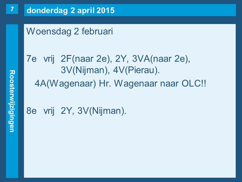 donderdag 2 april 2015 Roosterwijzigingen Woensdag 2 februari 7evrij2F(naar 2e), 2Y, 3VA(naar 2e), 3V(Nijman), 4V(Pierau). 4A(Wagenaar) Hr. Wagenaar n