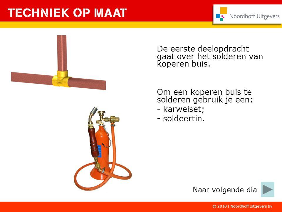 © 2010 | Noordhoff Uitgevers bv De eerste deelopdracht gaat over het solderen van koperen buis. Om een koperen buis te solderen gebruik je een: - karw