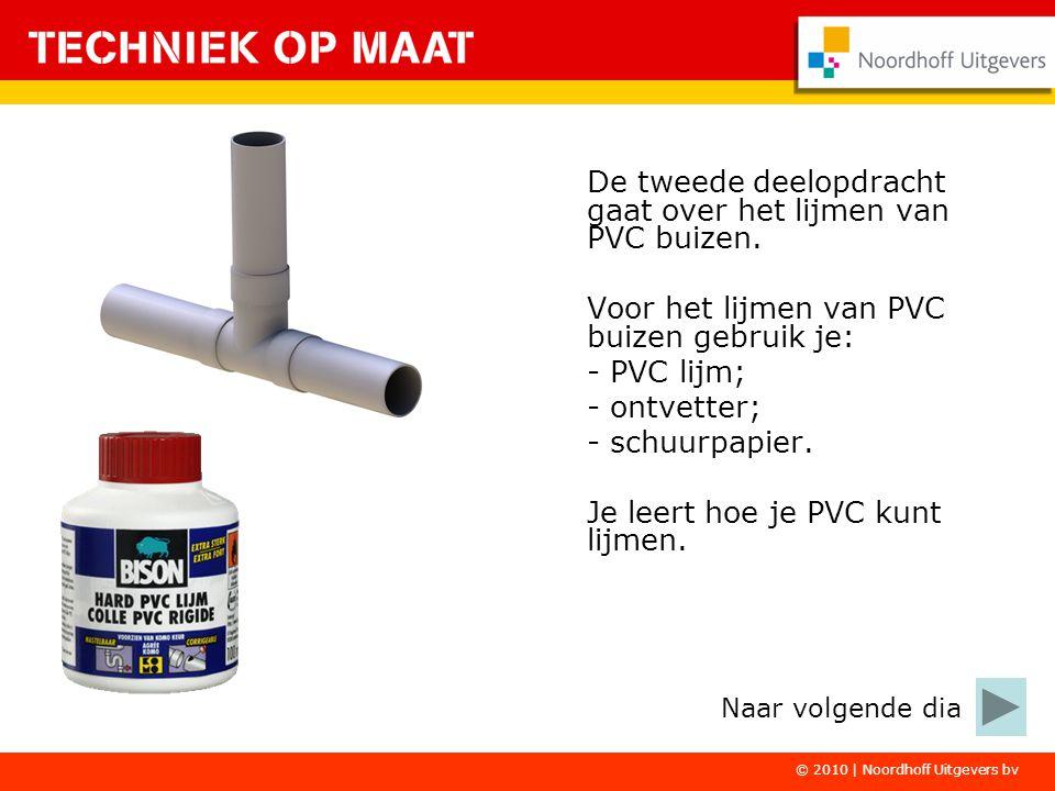 © 2010 | Noordhoff Uitgevers bv De tweede deelopdracht gaat over het lijmen van PVC buizen. Voor het lijmen van PVC buizen gebruik je: - PVC lijm; - o