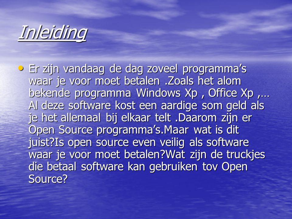 Inleiding Er zijn vandaag de dag zoveel programma's waar je voor moet betalen.Zoals het alom bekende programma Windows Xp, Office Xp,… Al deze software kost een aardige som geld als je het allemaal bij elkaar telt.Daarom zijn er Open Source programma's.Maar wat is dit juist Is open source even veilig als software waar je voor moet betalen Wat zijn de truckjes die betaal software kan gebruiken tov Open Source.