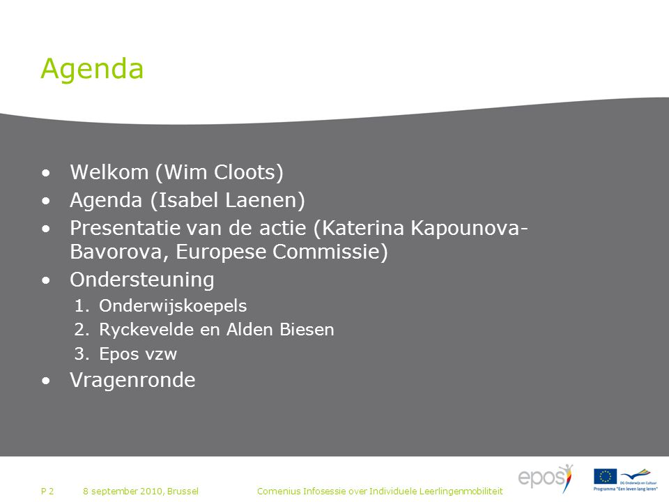 P 2 Agenda Welkom (Wim Cloots) Agenda (Isabel Laenen) Presentatie van de actie (Katerina Kapounova- Bavorova, Europese Commissie) Ondersteuning 1.Onderwijskoepels 2.Ryckevelde en Alden Biesen 3.Epos vzw Vragenronde Comenius Infosessie over Individuele Leerlingenmobiliteit8 september 2010, Brussel