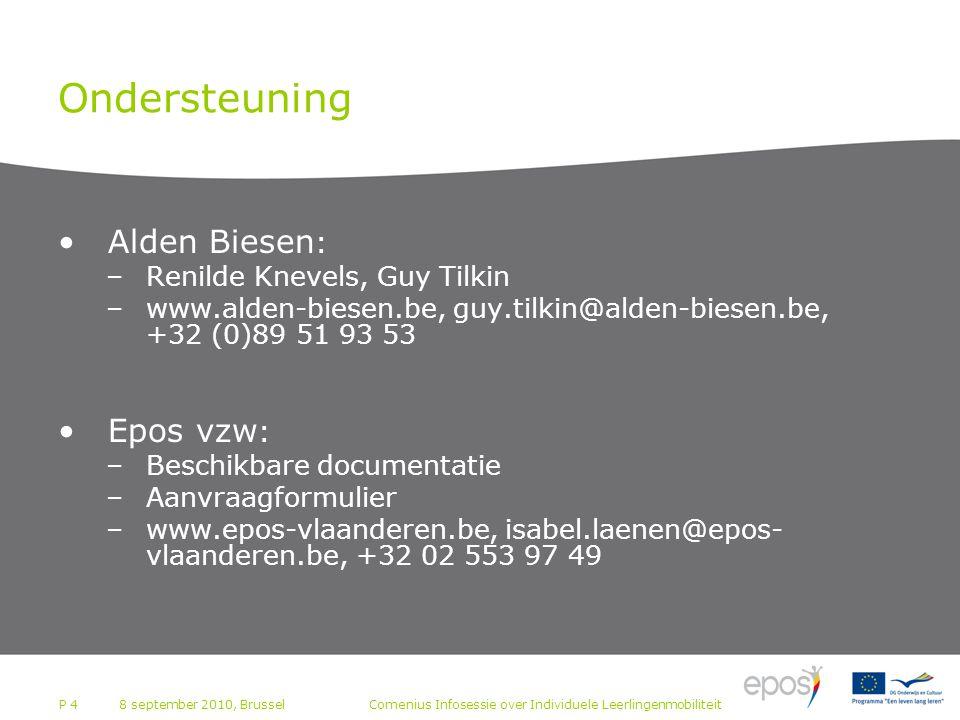 P 4 Ondersteuning Alden Biesen : –Renilde Knevels, Guy Tilkin –www.alden-biesen.be, guy.tilkin@alden-biesen.be, +32 (0)89 51 93 53 Epos vzw : –Beschikbare documentatie –Aanvraagformulier –www.epos-vlaanderen.be, isabel.laenen@epos- vlaanderen.be, +32 02 553 97 49 8 september 2010, BrusselComenius Infosessie over Individuele Leerlingenmobiliteit