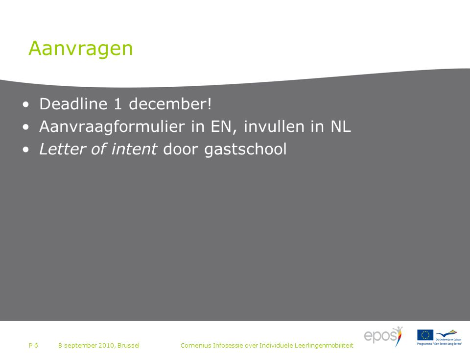P 6 Aanvragen Deadline 1 december! Aanvraagformulier in EN, invullen in NL Letter of intent door gastschool 8 september 2010, BrusselComenius Infosess