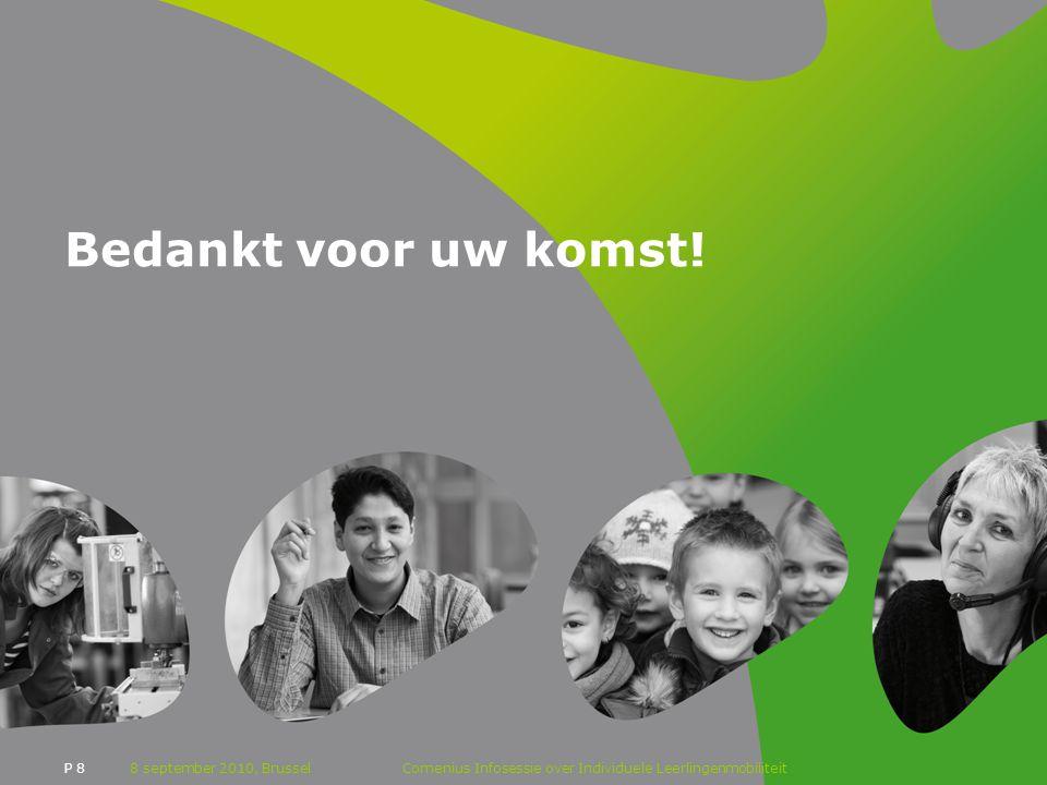 P 8 Bedankt voor uw komst! 8 september 2010, BrusselComenius Infosessie over Individuele Leerlingenmobiliteit