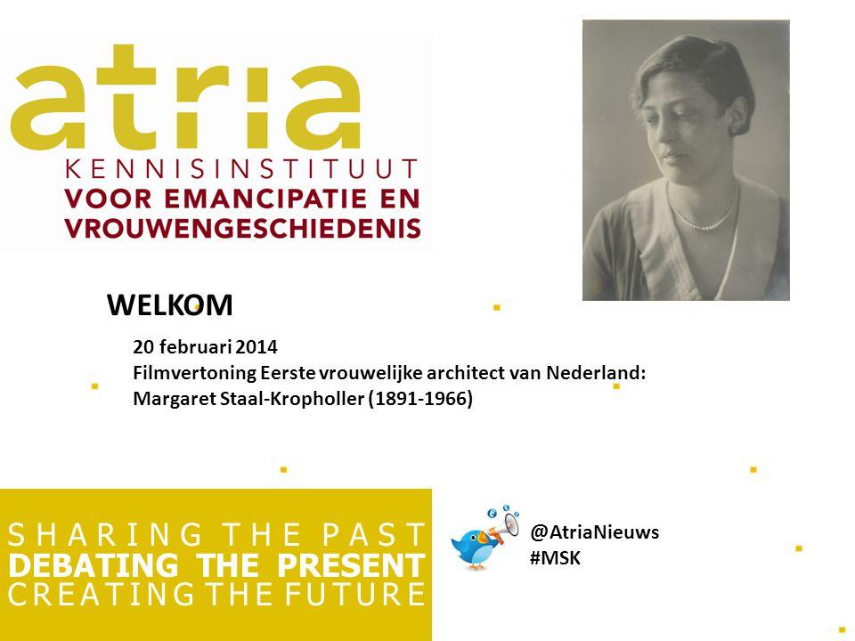 S H A R I N G T H E P A S T DEBATING THE PRESENT C R E A T I N G T H E F U T U R E 20 februari 2014 Filmvertoning Eerste vrouwelijke architect van Nederland: Margaret Staal-Kropholler (1891-1966) WELKOM @AtriaNieuws #MSK