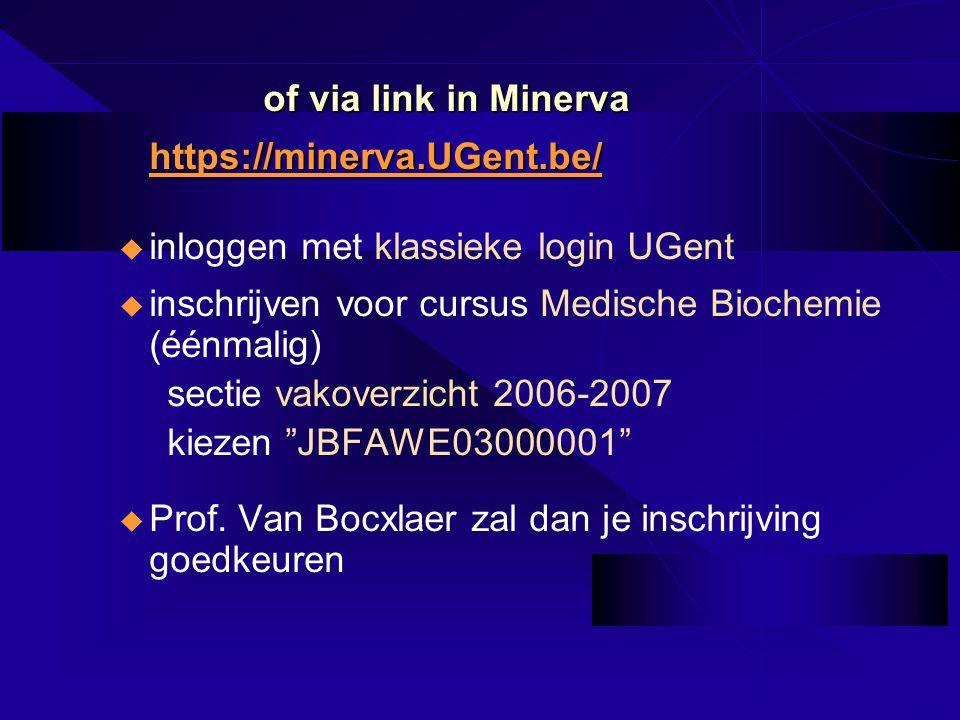 of via link in Minerva https://minerva.UGent.be/ u inloggen met klassieke login UGent u inschrijven voor cursus Medische Biochemie (éénmalig) sectie vakoverzicht 2006-2007 kiezen JBFAWE03000001 u Prof.