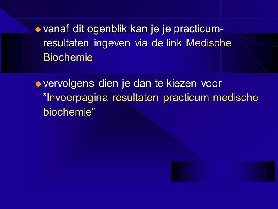 u vanaf dit ogenblik kan je je practicum- resultaten ingeven via de link Medische Biochemie u vervolgens dien je dan te kiezen voor Invoerpagina resultaten practicum medische biochemie