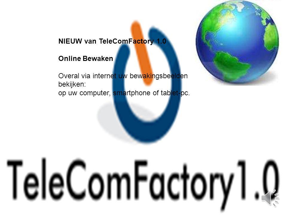 NIEUW van TeleComFactory 1.0 Online Bewaken Overal via internet uw bewakingsbeelden bekijken: op uw computer, smartphone of tablet-pc.